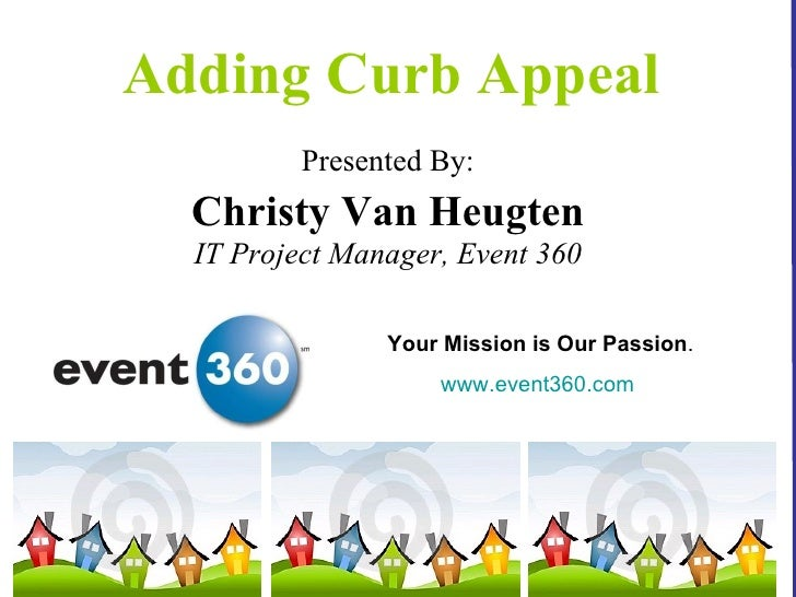 Adding Curb Appeal <ul><li>Presented By: </li></ul><ul><li>Christy Van Heugten </li></ul><ul><li>IT Project Manager, Event...
