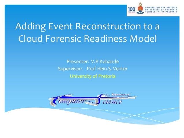 Adding Event Reconstruction to a Cloud Forensic Readiness Model Presenter: V.R Kebande Supervisor: Prof Hein.S. Venter Uni...