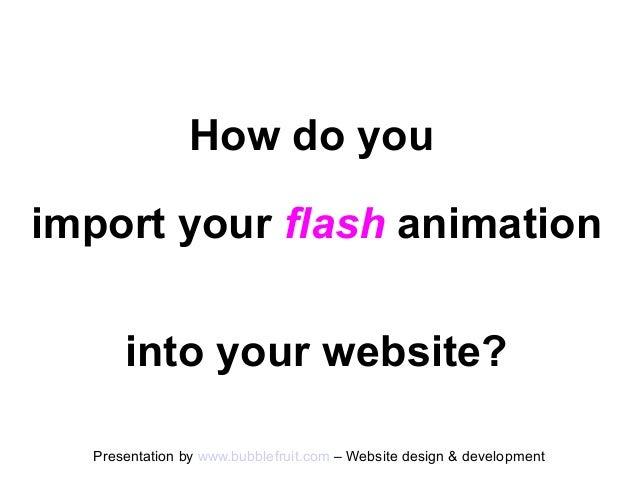 How do youimport your flash animation      into your website?  Presentation by www.bubblefruit.com – Website design & deve...