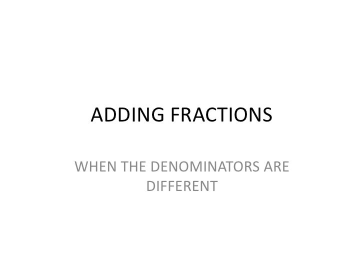 ADDING FRACTIONSWHEN THE DENOMINATORS ARE        DIFFERENT