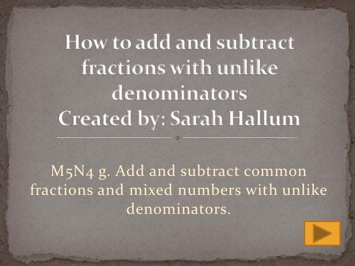 M5N4 g. Add and subtract common fractions and mixed numbers with unlike denominators. <br />How to add and subtract fracti...