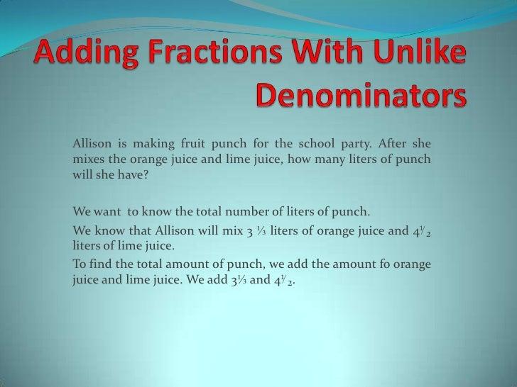 AddingFractionsWithUnlikeDenominators<br />Allisonismakingfruit punch fortheschoolparty. Aftershe mixes theorangejuice and...