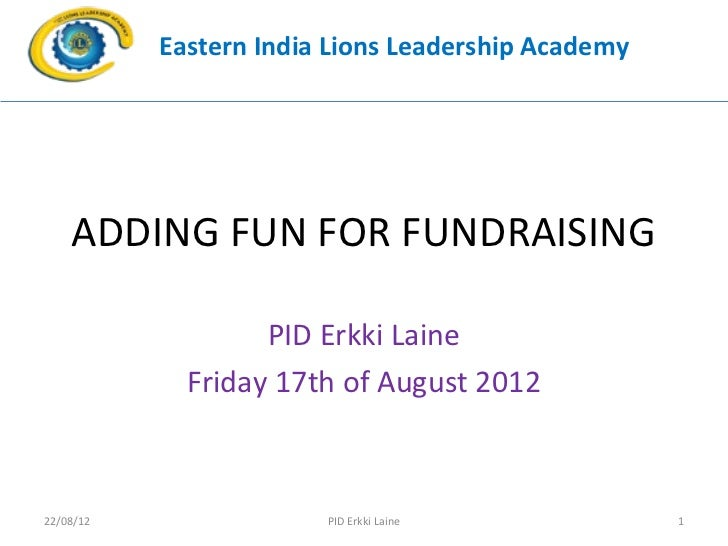 Eastern India Lions Leadership Academy    ADDING FUN FOR FUNDRAISING                   PID Erkki Laine             Friday ...