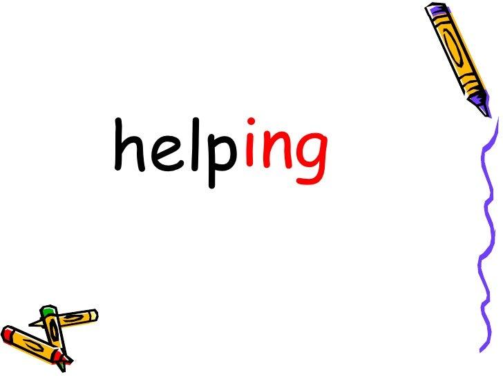 <ul><li>help </li></ul><ul><li>ing </li></ul>