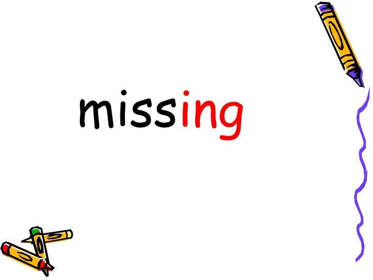 <ul><li>miss </li></ul><ul><li>ing </li></ul>