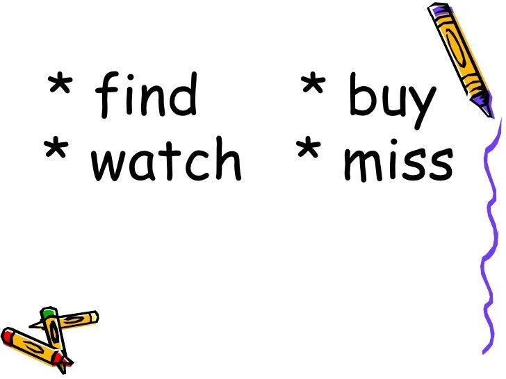 <ul><li>* find   * buy  </li></ul><ul><li>* watch  * miss   </li></ul>