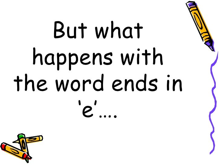 But what happens with the word ends in 'e'….