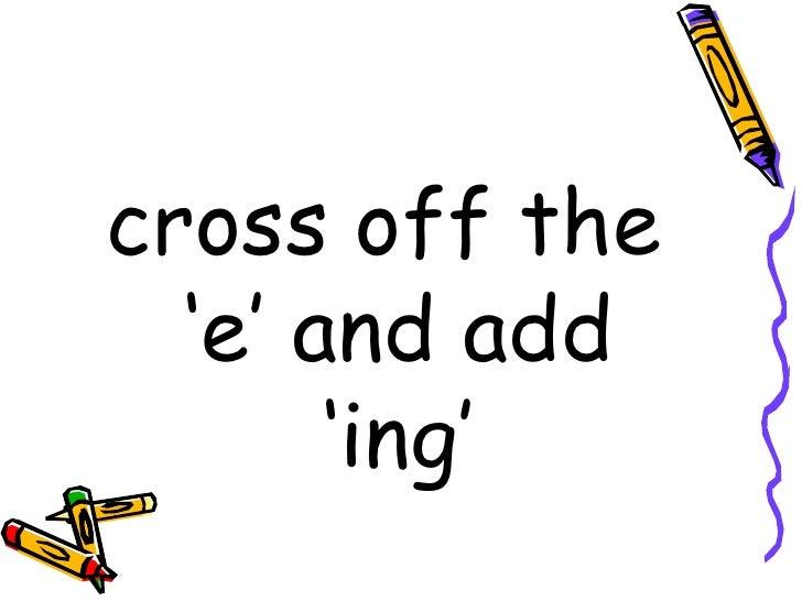 <ul><li>cross off the 'e' and add 'ing' </li></ul>