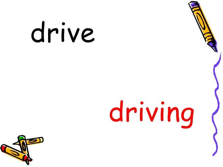 <ul><li>drive </li></ul><ul><li>driving </li></ul>