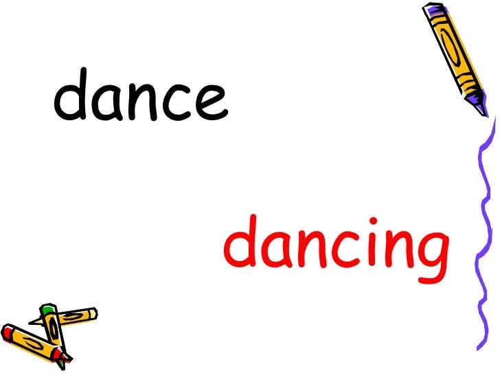 <ul><li>dance </li></ul><ul><li>dancing </li></ul>