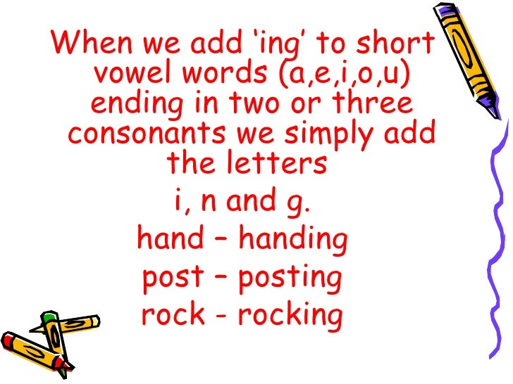 <ul><li>When we add 'ing' to short vowel words (a,e,i,o,u) ending in two or three consonants we simply add the letters  </...