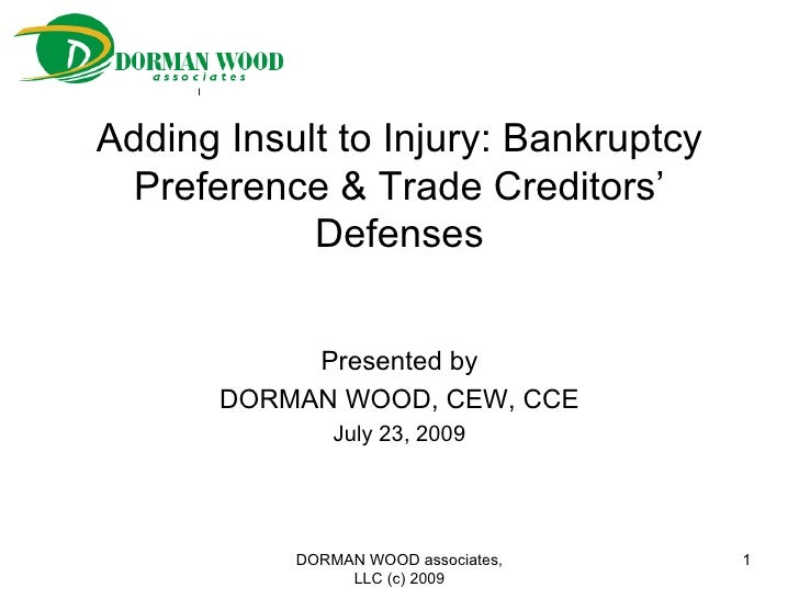 Adding Insult to Injury: Bankruptcy Preference & Trade Creditors' Defenses Presented by DORMAN WOOD, CEW, CCE July 23, 200...
