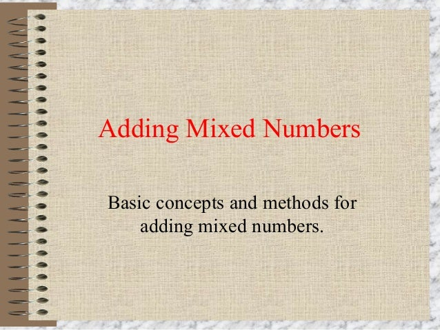 Adding Mixed Numbers  Basic concepts and methods for  adding mixed numbers.