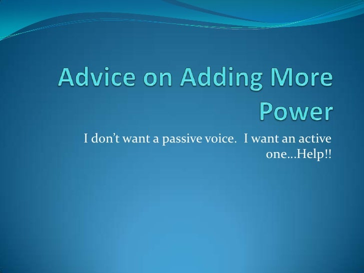 Advice on Adding More Power<br />I don't want a passive voice.  I want an active one…Help!!<br />