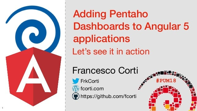 Adding Pentaho Dashboards to Angular 5 applications Let's see it in action Francesco Corti #PUM18FrkCorti fcorti.com https...