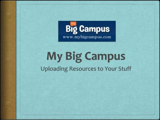 Uploading Your Stuff       • Your Stuff is a placeholder for         your resources in My Big         Campus.       • Once...