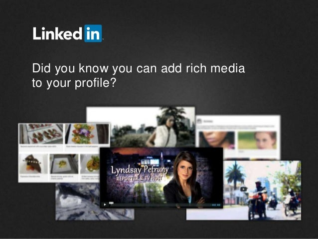 ©2013 LinkedIn Corporation. All Rights Reserved. Did you know you can add rich media to your profile?