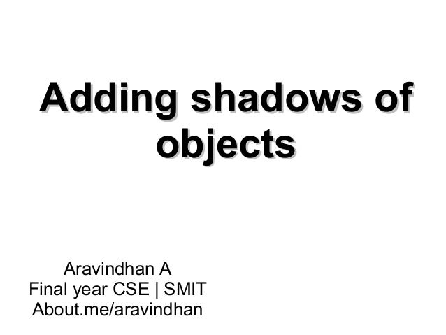 Adding shadows ofAdding shadows of objectsobjects Aravindhan A Final year CSE | SMIT About.me/aravindhan