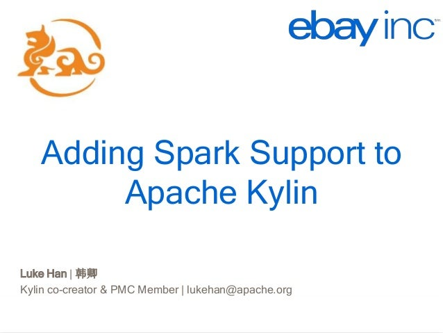 http://kylin.io Adding Spark Support to Apache Kylin Luke Han | 韩卿 Kylin co-creator & PMC Member | lukehan@apache.org