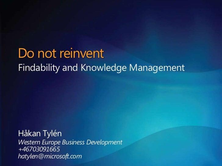 Do not reinventFindability and Knowledge ManagementHåkan TylénWestern Europe Business Development+46703091665hatylen@micro...