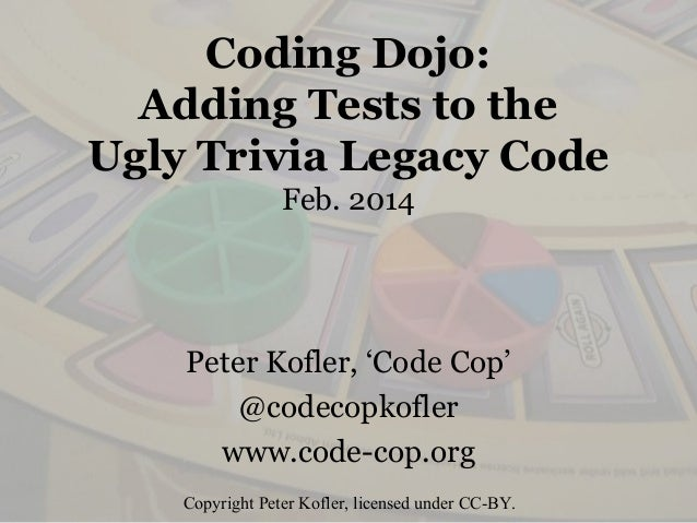 Coding Dojo: Adding Tests to the Ugly Trivia Legacy Code Feb. 2014 Peter Kofler, 'Code Cop' @codecopkofler www.code-cop.or...