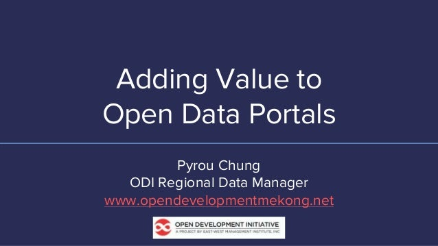 Adding Value to Open Data Portals Pyrou Chung ODI Regional Data Manager www.opendevelopmentmekong.net
