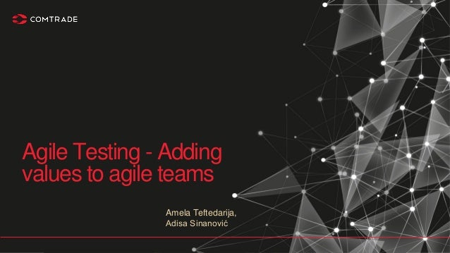 Amela Teftedarija, Adisa Sinanović Agile Testing - Adding values to agile teams