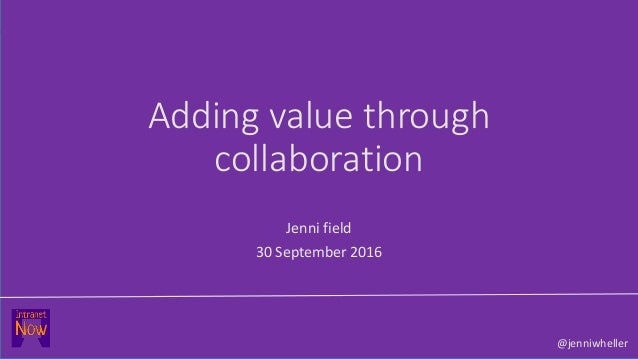 Adding value through collaboration Jenni field 30 September 2016 @jenniwheller