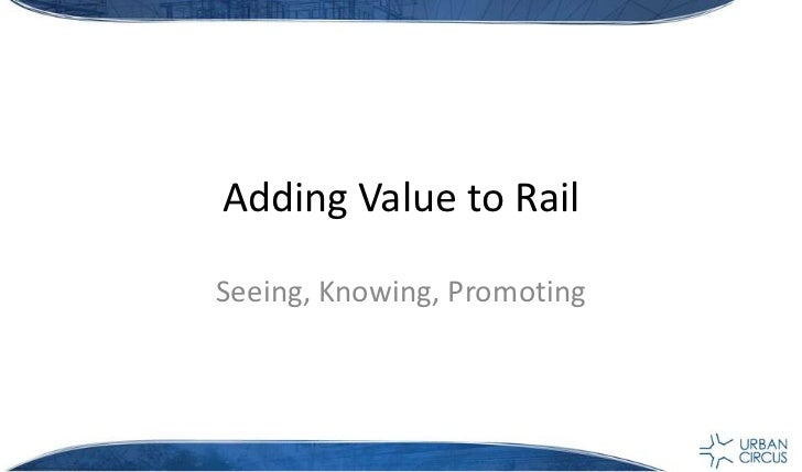 Adding Value to Rail<br />Seeing, Knowing, Promoting <br />