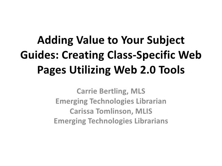 Adding Value to Your Subject Guides: Creating Class-Specific Web    Pages Utilizing Web 2.0 Tools            Carrie Bertli...