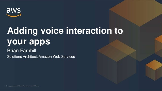 © 2019, Amazon Web Services, Inc. or its Affiliates. Adding voice interaction to your apps Brian Farnhill Solutions Archit...