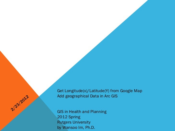 2/23/2012 Get Longitude(x)/Latitude(Y) from Google Map Add geographical Data in Arc GIS GIS in Health and Planning 2012 Sp...