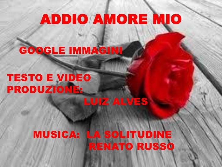 ADDIO AMORE MIO GOOGLE IMMAGINITESTO E VIDEOPRODUZIONE:            LUIZ ALVES    MUSICA: LA SOLITUDINE            RENATO R...