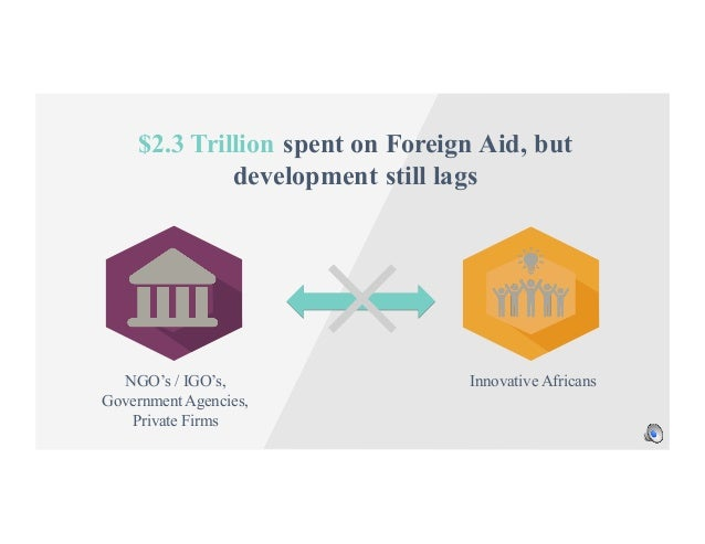 NGO's / IGO's, Government Agencies, Private Firms Innovative Africans $2.3 Trillion spent on Foreign Aid, but development ...