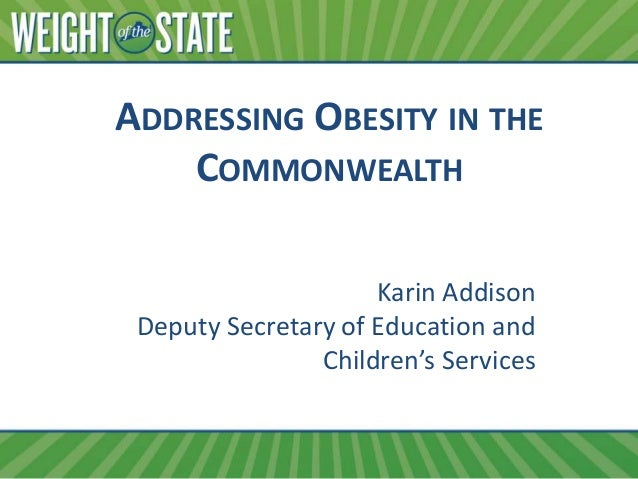 ADDRESSING OBESITY IN THE COMMONWEALTH Karin Addison Deputy Secretary of Education and Children's Services