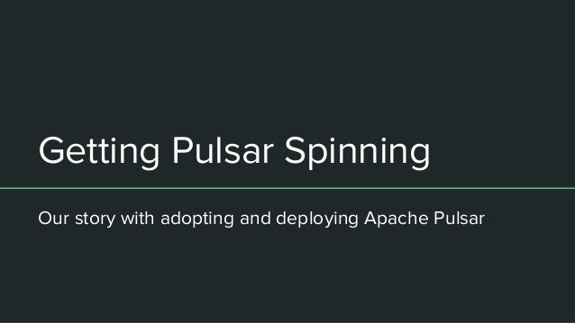 Getting Pulsar Spinning Our story with adopting and deploying Apache Pulsar