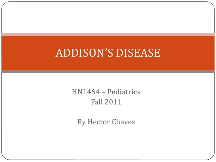 HNI 464 – Pediatrics Fall 2011 By Hector Chavez ADDISON'S DISEASE