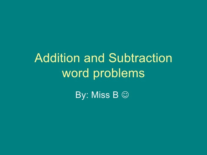 Addition and Subtraction word problems By: Miss B  