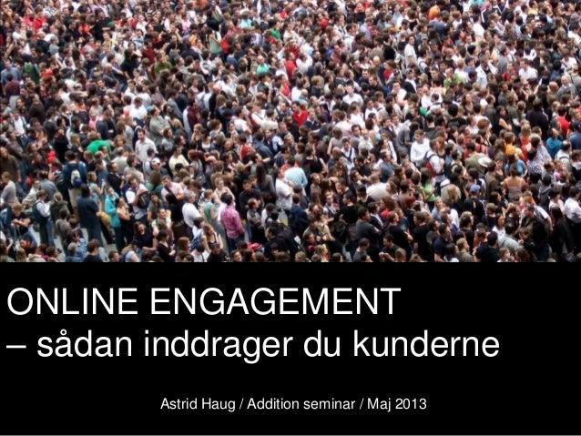 ONLINE ENGAGEMENT– sådan inddrager du kunderneAstrid Haug / Addition seminar / Maj 2013