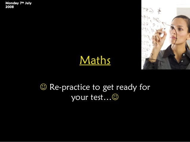 Maths Re-practice to get ready foryour test…Monday 7thJuly2008