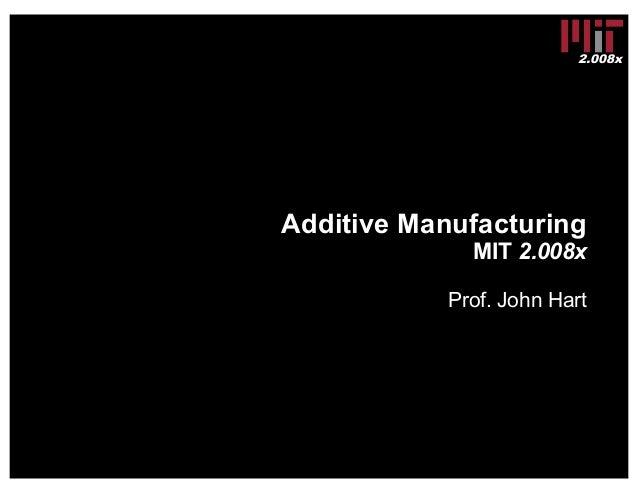 2.008x Additive Manufacturing MIT 2.008x Prof. John Hart
