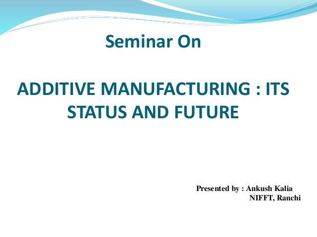 Seminar On ADDITIVE MANUFACTURING : ITS STATUS AND FUTURE Presented by : Ankush Kalia NIFFT, Ranchi