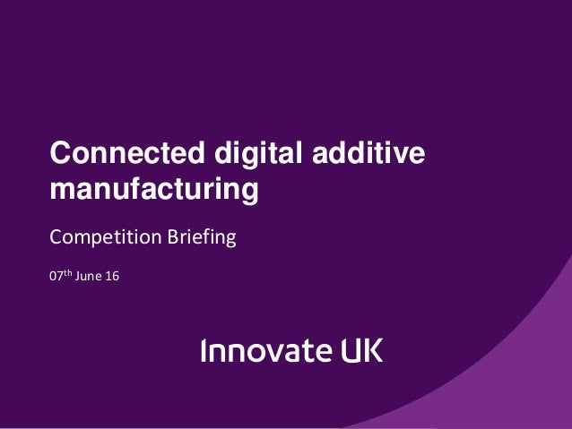 Connected digital additive manufacturing Competition Briefing 07th June 16
