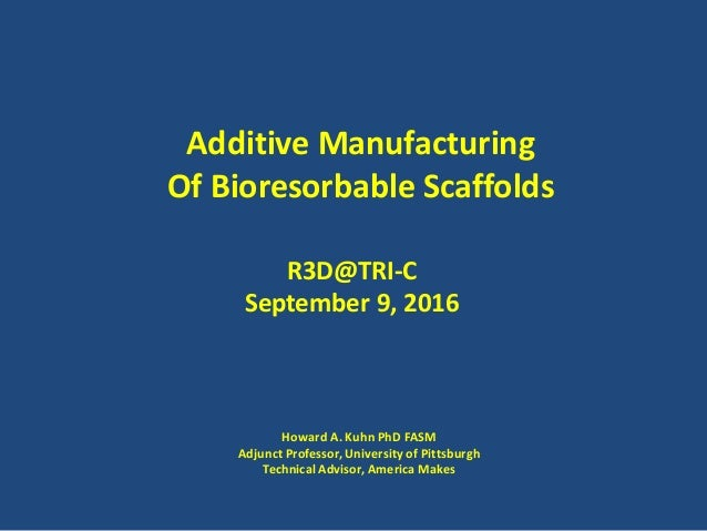 Additive Manufacturing Of Bioresorbable Scaffolds R3D@TRI-C September 9, 2016 Howard A. Kuhn PhD FASM Adjunct Professor, U...