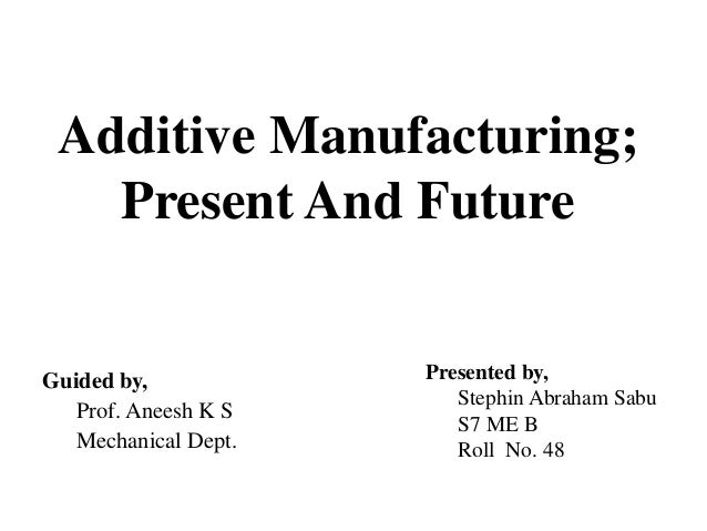 Additive Manufacturing; Present And Future Presented by, Stephin Abraham Sabu S7 ME B Roll No. 48 Guided by, Prof. Aneesh ...
