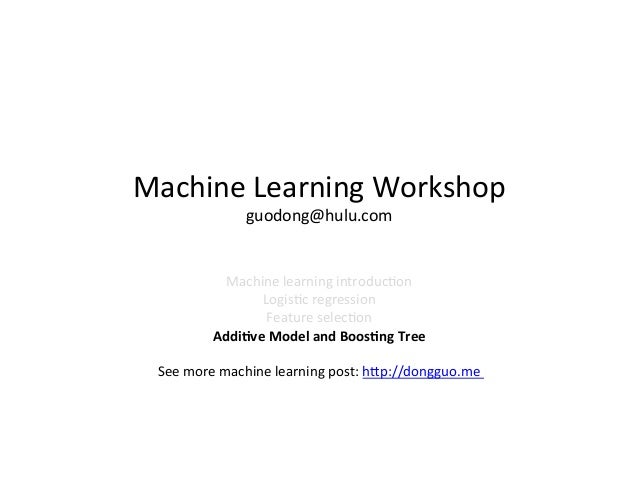 Machine	   Learning	   Workshop	    guodong@hulu.com	     Machine	   learning	   introduc8on	    Logis8c	   regression	   ...
