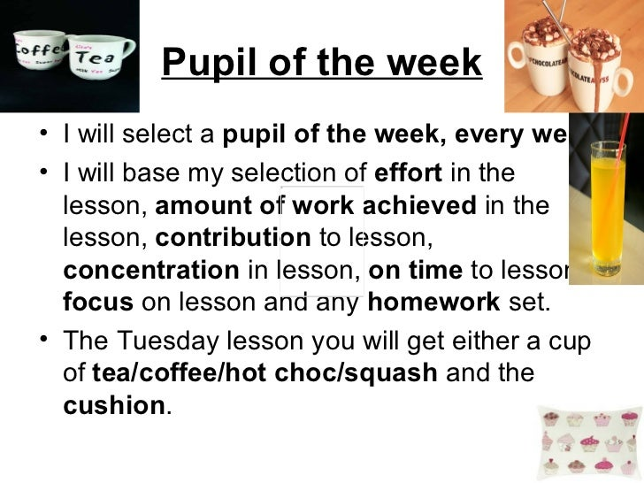 Pupil of the week <ul><li>I will select a  pupil of the week, every week. </li></ul><ul><li>I will base my selection of  e...