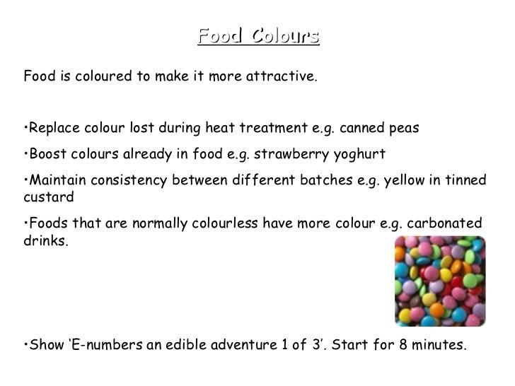Food Colours <ul><li>Food is coloured to make it more attractive.  </li></ul><ul><li>Replace colour lost during heat treat...