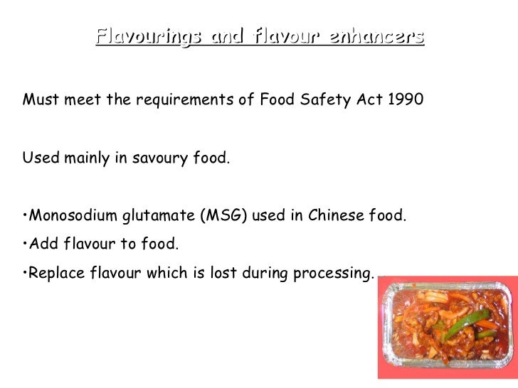 Flavourings and flavour enhancers <ul><li>Must meet the requirements of Food Safety Act 1990 </li></ul><ul><li>Used mainly...
