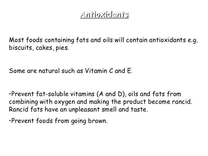 Antioxidants <ul><li>Most foods containing fats and oils will contain antioxidants e.g. biscuits, cakes, pies.  </li></ul>...